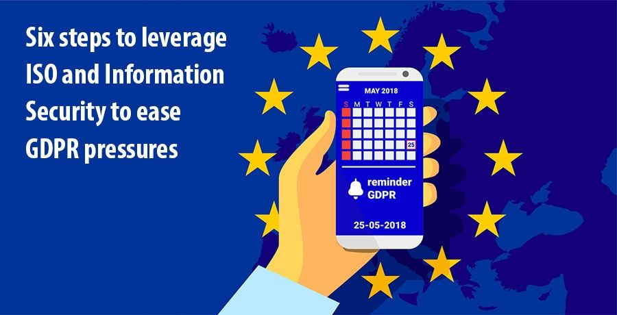 Six steps to leverage ISO and Information Security to ease GDPR pressures