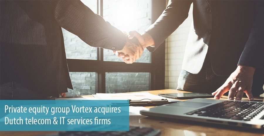 Private equity group Vortex acquires Dutch telecom & IT services firms