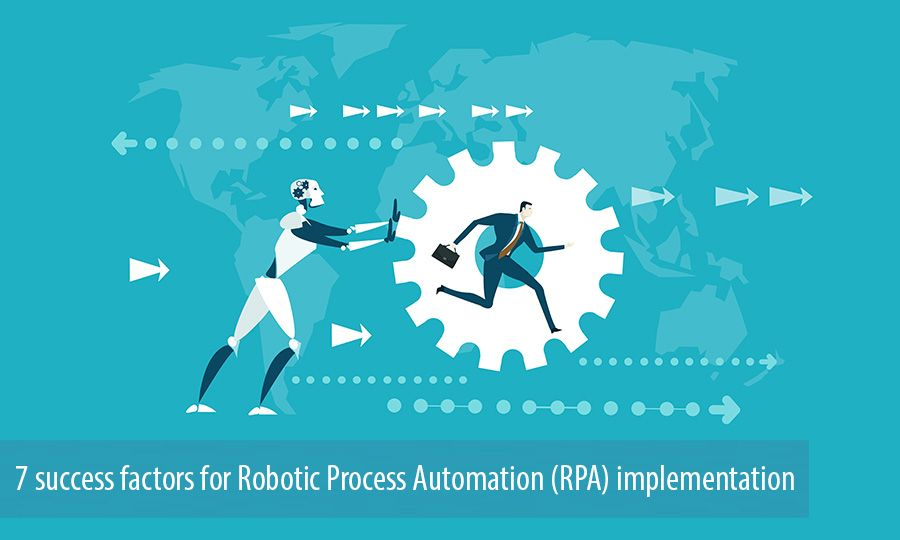 7 success factors for Robotic Process Automation (RPA) implementation