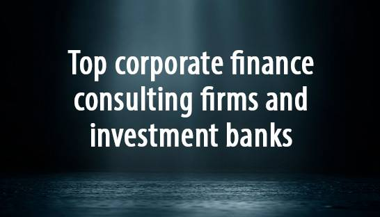 Top corporate finance consulting firms and investment banks